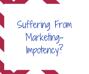 Suffering From Marketing Impotency?